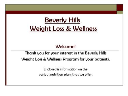 Beverly Hills Weight Loss & Wellness Welcome! Thank you for your interest in the Beverly Hills Weight Loss & Wellness Program for your patients. Enclosed.