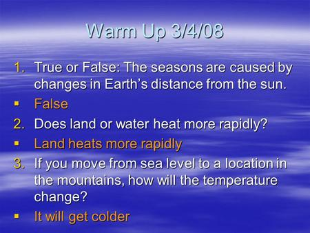 Warm Up 3/4/08 1.True or False: The seasons are caused by changes in Earth's distance from the sun.  False 2.Does land or water heat more rapidly?  Land.