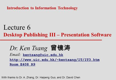 Lecture 6 Desktop Publishing III – Presentation Software Introduction to Information Technology With thanks to Dr. A. Zhang, Dr. Haipeng Guo, and Dr. David.