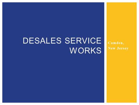 Camden, New Jersey DESALES SERVICE WORKS.  DeSales Service Works is a Catholic based program that works to help the people of Camden through:  Community.