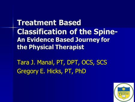 Treatment Based Classification of the Spine- An Evidence Based Journey for the Physical Therapist Tara J. Manal, PT, DPT, OCS, SCS Gregory E. Hicks, PT,