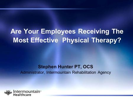 Are Your Employees Receiving The Most Effective Physical Therapy? Stephen Hunter PT, OCS Administrator, Intermountain Rehabilitation Agency.