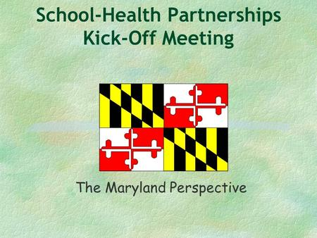 School-Health Partnerships Kick-Off Meeting The Maryland Perspective.