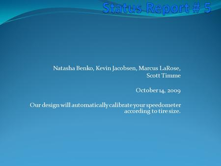 Natasha Benko, Kevin Jacobsen, Marcus LaRose, Scott Timme October 14, 2009 Our design will automatically calibrate your speedometer according to tire size.