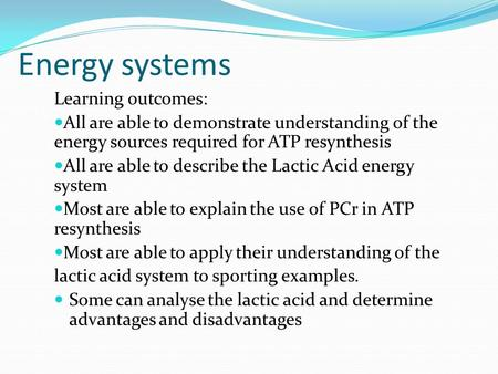 Energy systems Learning outcomes: All are able to demonstrate understanding of the energy sources required for ATP resynthesis All are able to describe.