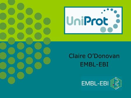Claire O'Donovan EMBL-EBI. In UniProtKB, we aim to provide… o A high quality protein sequence database A non redundant protein database, with maximal.