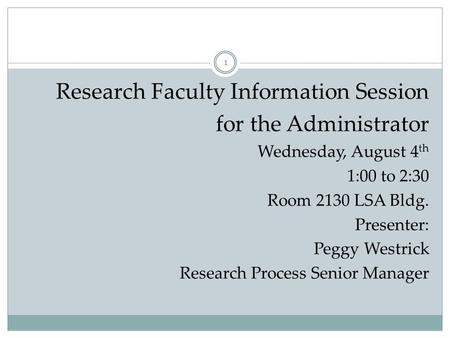 Research Faculty Information Session for the Administrator Wednesday, August 4 th 1:00 to 2:30 Room 2130 LSA Bldg. Presenter: Peggy Westrick Research Process.