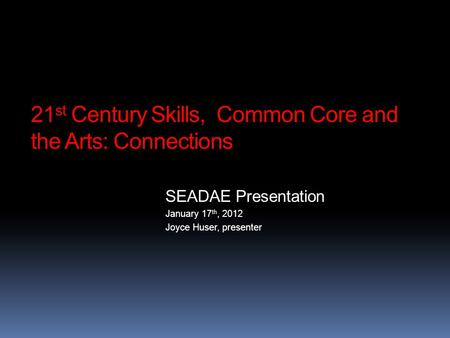 21 st Century Skills, Common Core and the Arts: Connections SEADAE Presentation January 17 th, 2012 Joyce Huser, presenter.