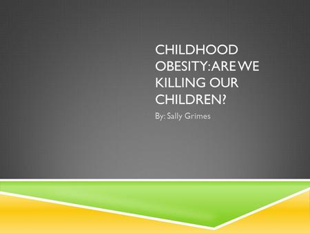 CHILDHOOD OBESITY: ARE WE KILLING OUR CHILDREN? By: Sally Grimes.