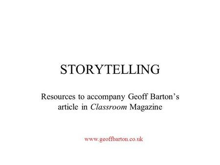 STORYTELLING Resources to accompany Geoff Barton's article in Classroom Magazine www.geoffbarton.co.uk.