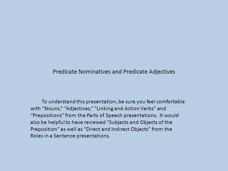 "Predicate Nominatives and Predicate Adjectives To understand this presentation, be sure you feel comfortable with ""Nouns,"" ""Adjectives,"" ""Linking and Action."