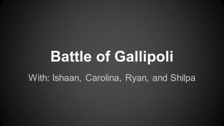 Battle of Gallipoli With: Ishaan, Carolina, Ryan, and Shilpa.