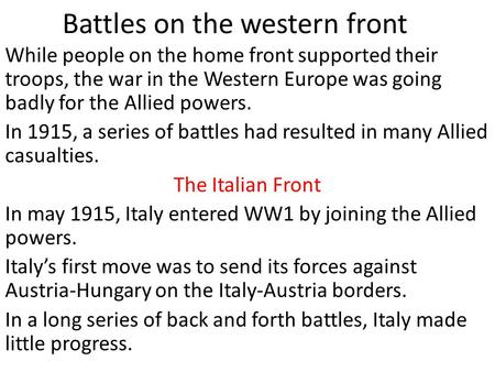Battles on the western front While people on the home front supported their troops, the war in the Western Europe was going badly for the Allied powers.