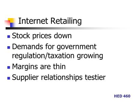 HED 460 Internet Retailing Stock prices down Demands for government regulation/taxation growing Margins are thin Supplier relationships testier.