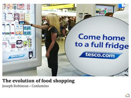 The evolution of food shopping Conlumino | 020 7936 6663 The evolution of food shopping Joseph Robinson – Conlumino.