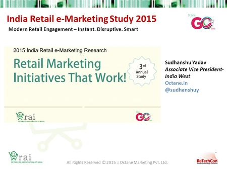 India Retail e-Marketing Study 2015 Modern Retail Engagement – Instant. Disruptive. Smart All Rights Reserved © 2015 :: Octane Marketing Pvt. Ltd. Sudhanshu.