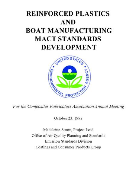 REINFORCED <strong>PLASTICS</strong> AND BOAT MANUFACTURING MACT STANDARDS DEVELOPMENT For the Composites Fabricators Association Annual Meeting October 23, 1998 Madeleine.