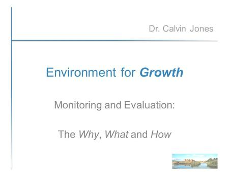 Environment for Growth Monitoring and Evaluation: The Why, What and How Dr. Calvin Jones.