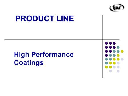 High Performance Coatings PRODUCT LINE. Fluorinated Polyurethanes All in one coat Moisture Cured Urethanes Epoxies Poly Urea Concrete treatment and sealers.