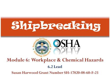 Module 6: Workplace & Chemical Hazards 6.2 Lead Susan Harwood Grant Number SH-17820-08-60-F-23 Shipbreaking.