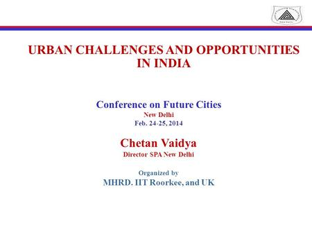 URBAN CHALLENGES AND OPPORTUNITIES IN INDIA Conference on Future Cities New Delhi Feb. 24-25, 2014 Chetan Vaidya Director SPA New Delhi Organized by MHRD.