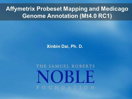 Xinbin Dai, Ph. D. Affymetrix Probeset Mapping and Medicago Genome Annotation (Mt4.0 RC1)