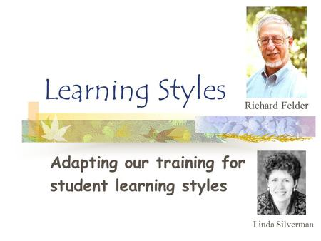Learning Styles Adapting our training for student learning styles Richard Felder Linda Silverman.