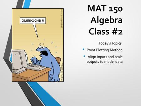 MAT 150 Algebra Class #2 Today's Topics: Point Plotting Method Align Inputs and scale outputs to model data.