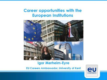 Career opportunities with the European Institutions Igor Merheim-Eyre EU Careers Ambassador, University of Kent.