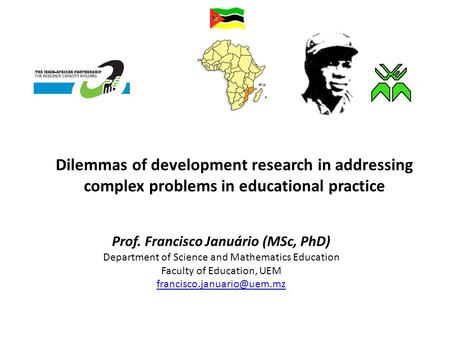 Dilemmas of development research in addressing complex problems in educational practice Prof. Francisco Januário (MSc, PhD) Department of Science and Mathematics.