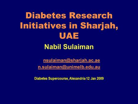 Diabetes Research Initiatives in Sharjah, UAE Nabil Sulaiman  Diabetes Supercourse, Alexandria 12 Jan.