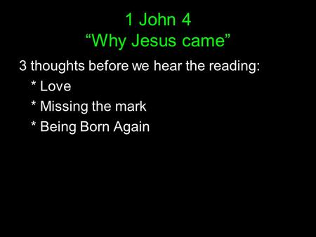 "1 John 4 ""Why Jesus came"" 3 thoughts before we hear the reading: * Love * Missing the mark * Being Born Again."