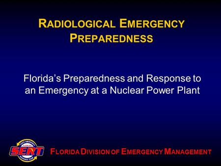 F LORIDA D IVISION OF E MERGENCY M ANAGEMENT R ADIOLOGICAL E MERGENCY P REPAREDNESS Florida's Preparedness and Response to an Emergency at a Nuclear Power.