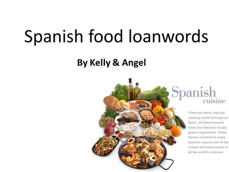 Spanish food loanwords By Kelly & Angel. tortilla A thin round of unleavened cornmeal or wheat flour bread usually eaten hot with a topping or filling.