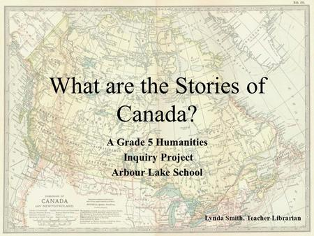 What are the Stories of Canada ? A Grade 5 Humanities Inquiry Project Arbour Lake School Lynda Smith, Teacher-Librarian.
