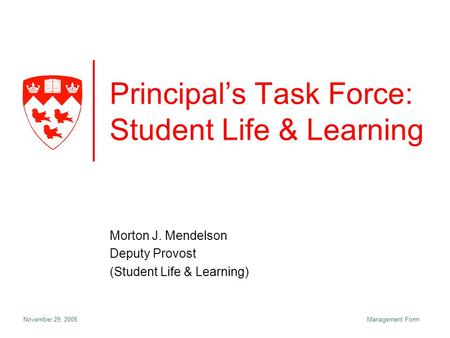 November 29, 2006Management Form Principal's Task Force: Student Life & Learning Morton J. Mendelson Deputy Provost (Student Life & Learning)