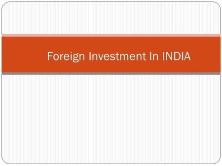 Foreign Investment In INDIA. Foreign Direct Investment (FDI) What is FDI Why we need FDI Process of the Inflow of FDI Benefits Types Advantages.