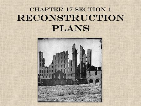 Chapter 17 Section 1 Reconstruction Plans. Post Civil War America Because Southern states had seceded from the Union, the federal government needed to.