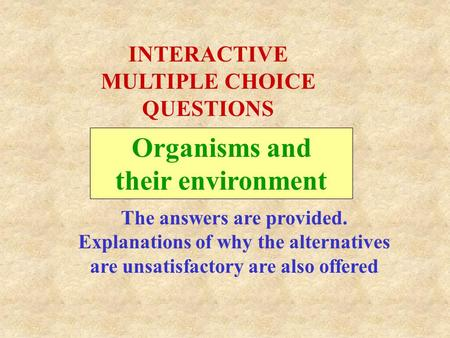 Organisms and their environment INTERACTIVE MULTIPLE CHOICE QUESTIONS The answers are provided. Explanations of why the alternatives are unsatisfactory.