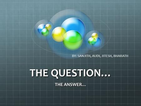 THE QUESTION… THE ANSWER… BY: SANJITH, AUDI, JITESH, BHARATH.