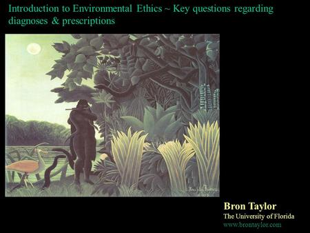 Introduction to Environmental Ethics ~ Key questions regarding diagnoses & prescriptions Bron Taylor The University of Florida www.brontaylor.com.