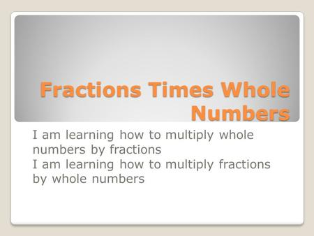 Fractions Times Whole Numbers I am learning how to multiply whole numbers by fractions I am learning how to multiply fractions by whole numbers.