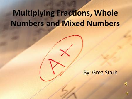 Multiplying Fractions, Whole Numbers and Mixed Numbers By: Greg Stark.