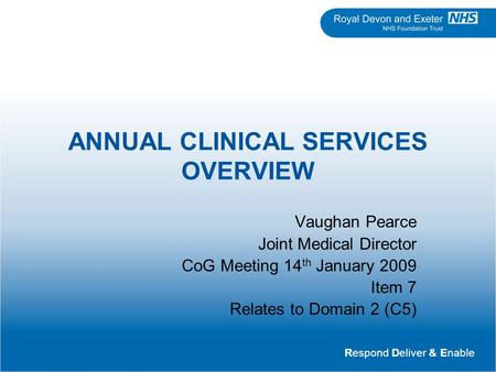 Respond Deliver & Enable ANNUAL CLINICAL SERVICES OVERVIEW Vaughan Pearce Joint Medical Director CoG Meeting 14 th January 2009 Item 7 Relates to Domain.