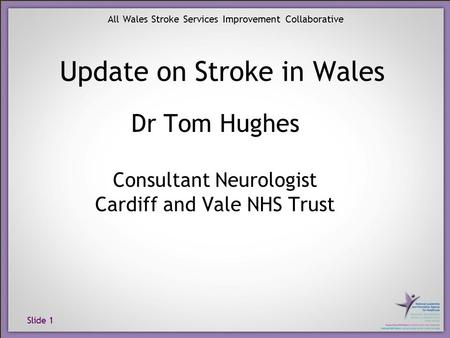 Slide 1 All Wales Stroke Services Improvement Collaborative Dr Tom Hughes Consultant Neurologist Cardiff and Vale NHS Trust Update on Stroke in Wales.