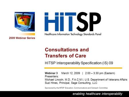0 enabling healthcare interoperability 2009 Webinar Series Sponsored by the HITSP Education, Communications and Outreach Committee Consultations and Transfers.