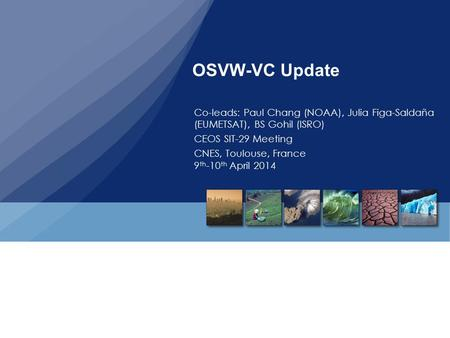 OSVW-VC Update Co-leads: Paul Chang (NOAA), Julia Figa-Saldaña (EUMETSAT), BS Gohil (ISRO) CEOS SIT-29 Meeting CNES, Toulouse, France 9 th -10 th April.
