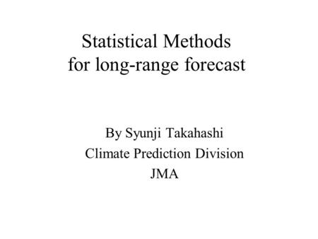 Statistical Methods for long-range forecast By Syunji Takahashi Climate Prediction Division JMA.