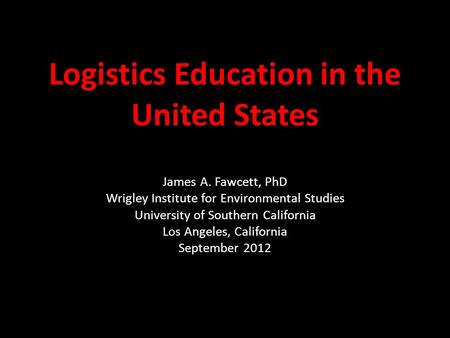 Logistics Education in the United States James A. Fawcett, PhD Wrigley Institute for Environmental Studies University of Southern California Los Angeles,