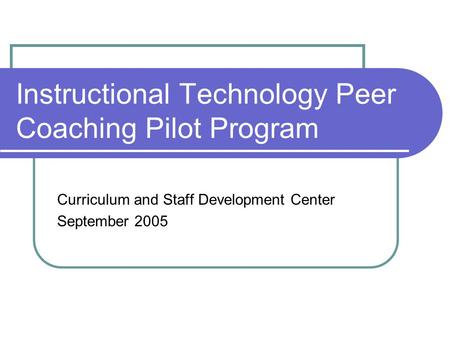 Instructional Technology Peer Coaching Pilot Program Curriculum and Staff Development Center September 2005.